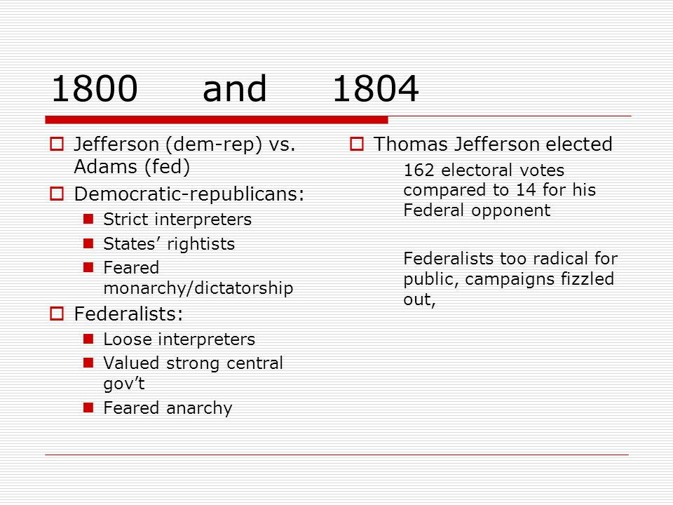1800 and 1804 Jefferson (dem-rep) vs. Adams (fed) Democratic-republicans: Strict interpreters States rightists Feared monarchy/dictatorship Federalist