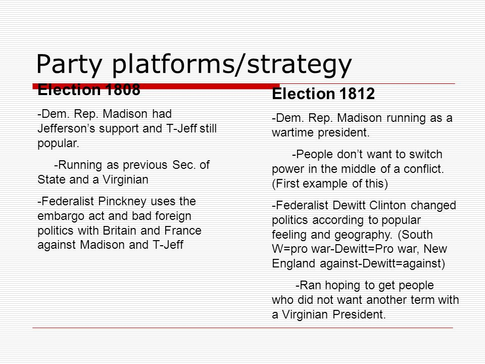 Party platforms/strategy Election 1808 -Dem. Rep. Madison had Jeffersons support and T-Jeff still popular. -Running as previous Sec. of State and a Vi