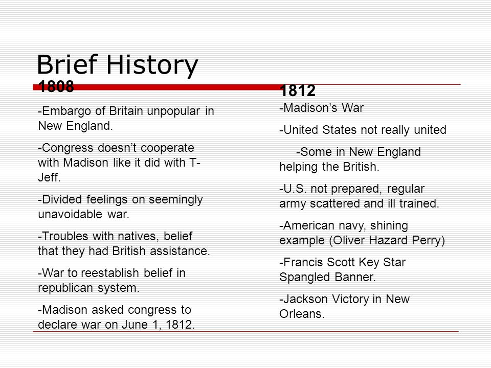 Brief History 1808 -Embargo of Britain unpopular in New England. -Congress doesnt cooperate with Madison like it did with T- Jeff. -Divided feelings o