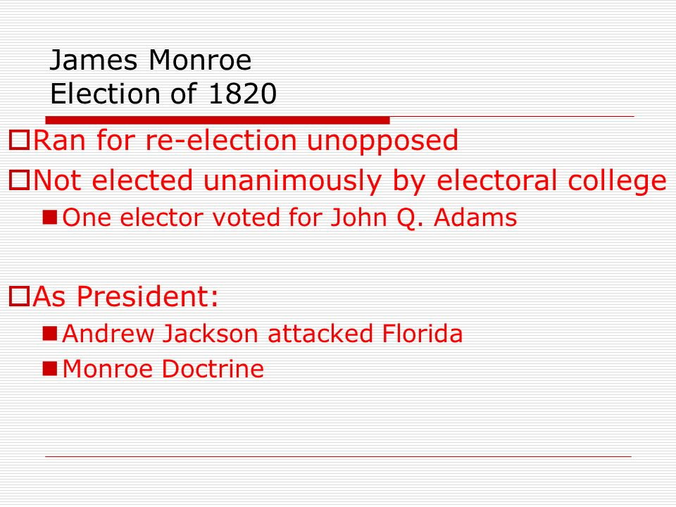 James Monroe Election of 1820 Ran for re-election unopposed Not elected unanimously by electoral college One elector voted for John Q. Adams As Presid