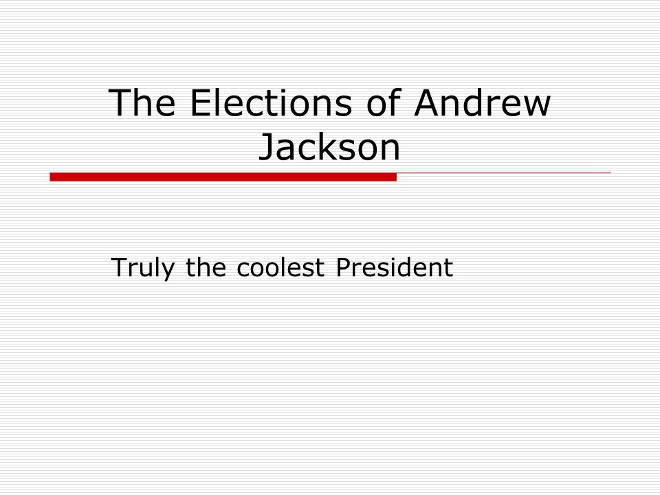 The Elections of Andrew Jackson Truly the coolest President