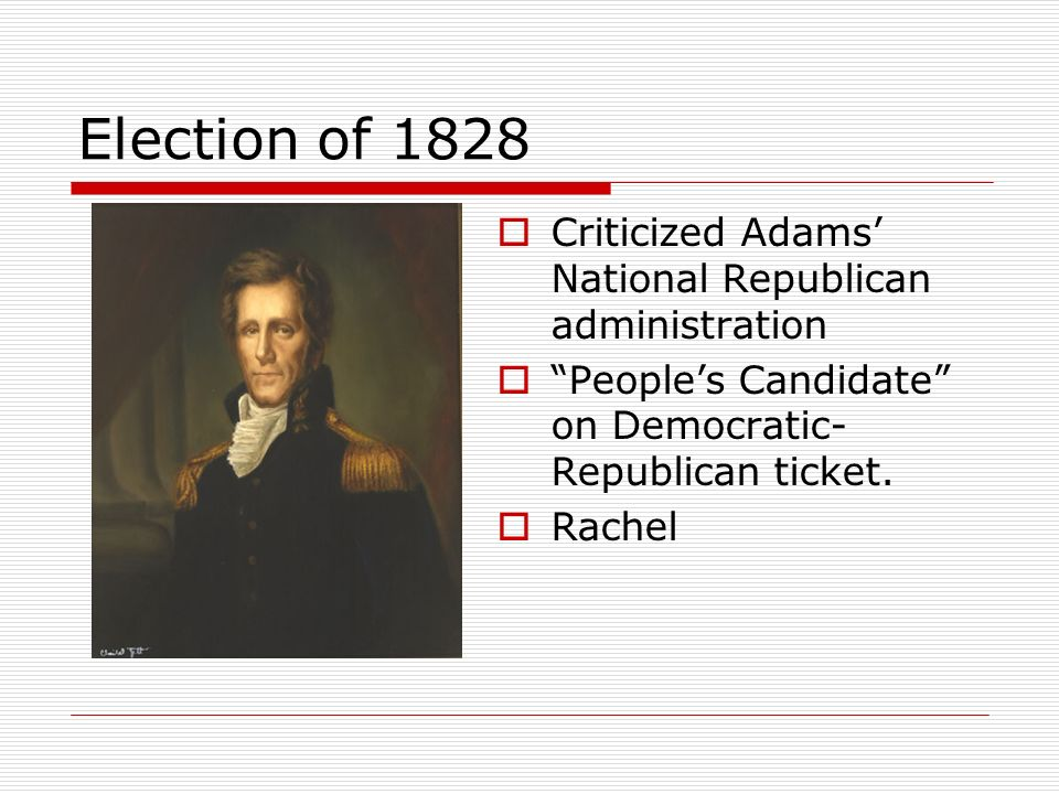 Election of 1828 Criticized Adams National Republican administration Peoples Candidate on Democratic- Republican ticket. Rachel