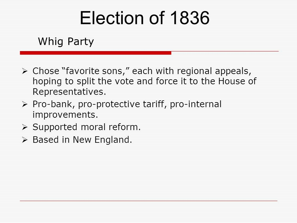 Whig Party Chose favorite sons, each with regional appeals, hoping to split the vote and force it to the House of Representatives. Pro-bank, pro-prote