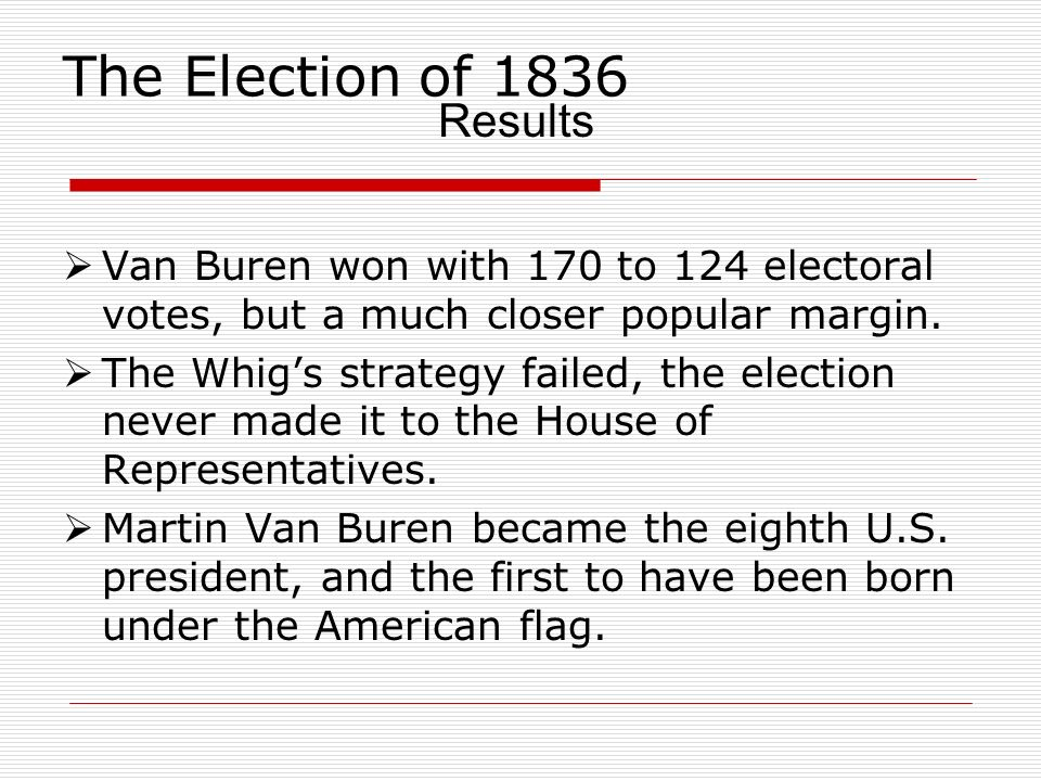 The Election of 1836 Van Buren won with 170 to 124 electoral votes, but a much closer popular margin. The Whigs strategy failed, the election never ma