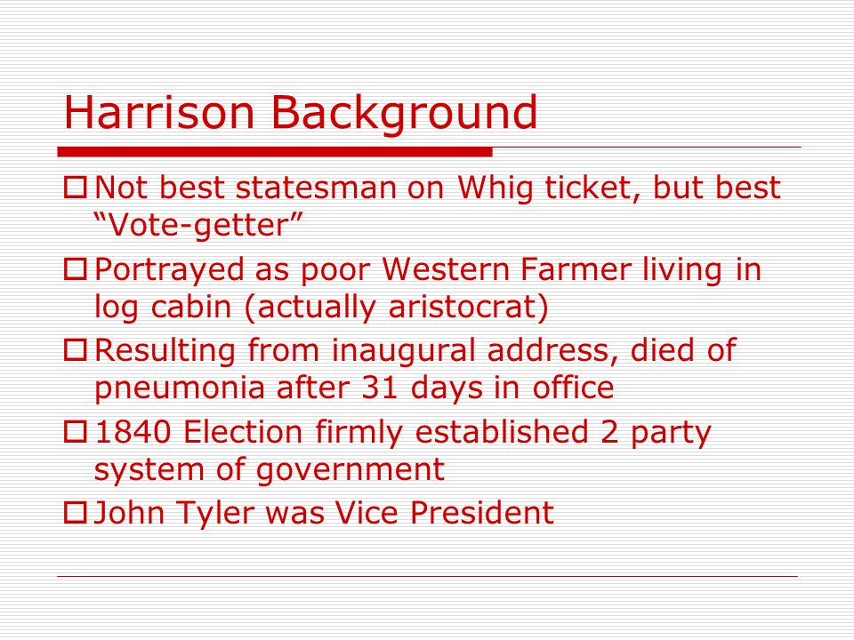 Harrison Background Not best statesman on Whig ticket, but best Vote-getter Portrayed as poor Western Farmer living in log cabin (actually aristocrat)