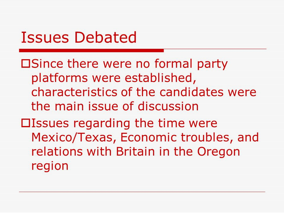 Issues Debated Since there were no formal party platforms were established, characteristics of the candidates were the main issue of discussion Issues