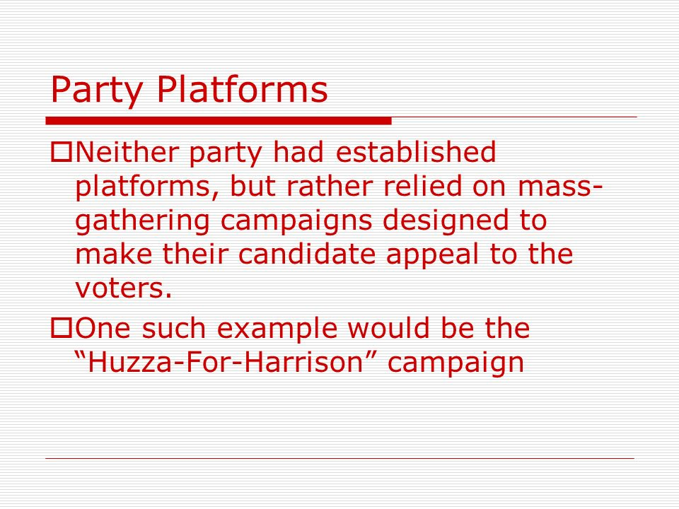 Party Platforms Neither party had established platforms, but rather relied on mass- gathering campaigns designed to make their candidate appeal to the