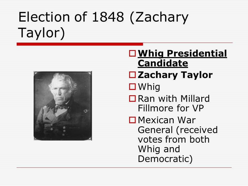 Election of 1848 (Zachary Taylor) Whig Presidential Candidate Zachary Taylor Whig Ran with Millard Fillmore for VP Mexican War General (received votes