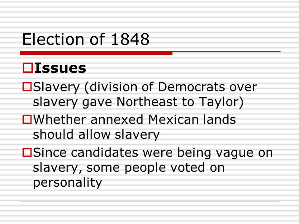 Election of 1848 Issues Slavery (division of Democrats over slavery gave Northeast to Taylor) Whether annexed Mexican lands should allow slavery Since