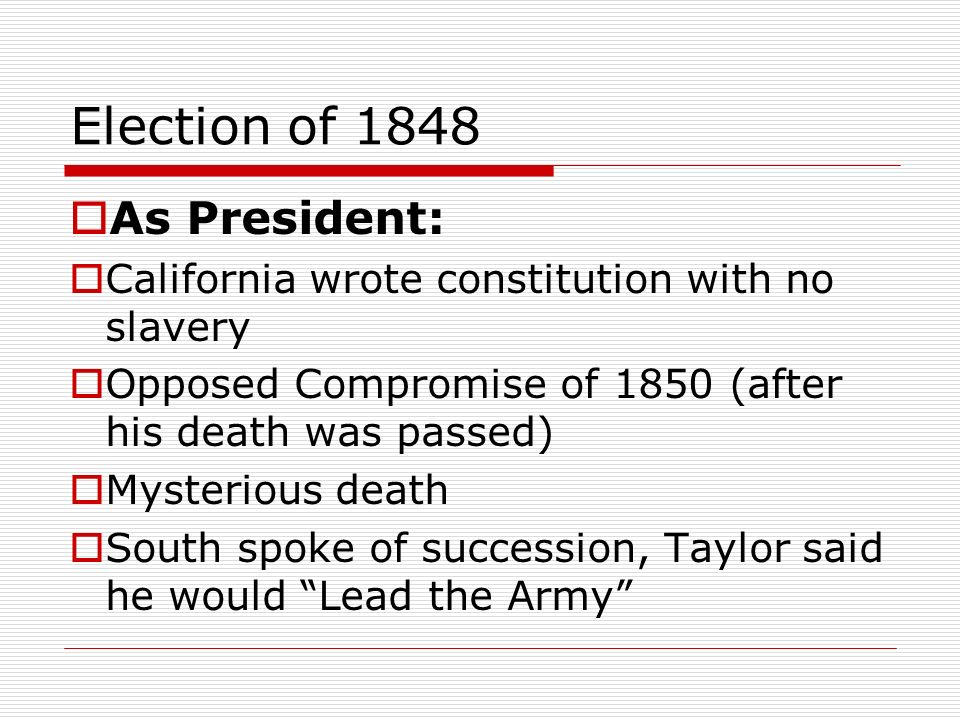 Election of 1848 As President: California wrote constitution with no slavery Opposed Compromise of 1850 (after his death was passed) Mysterious death