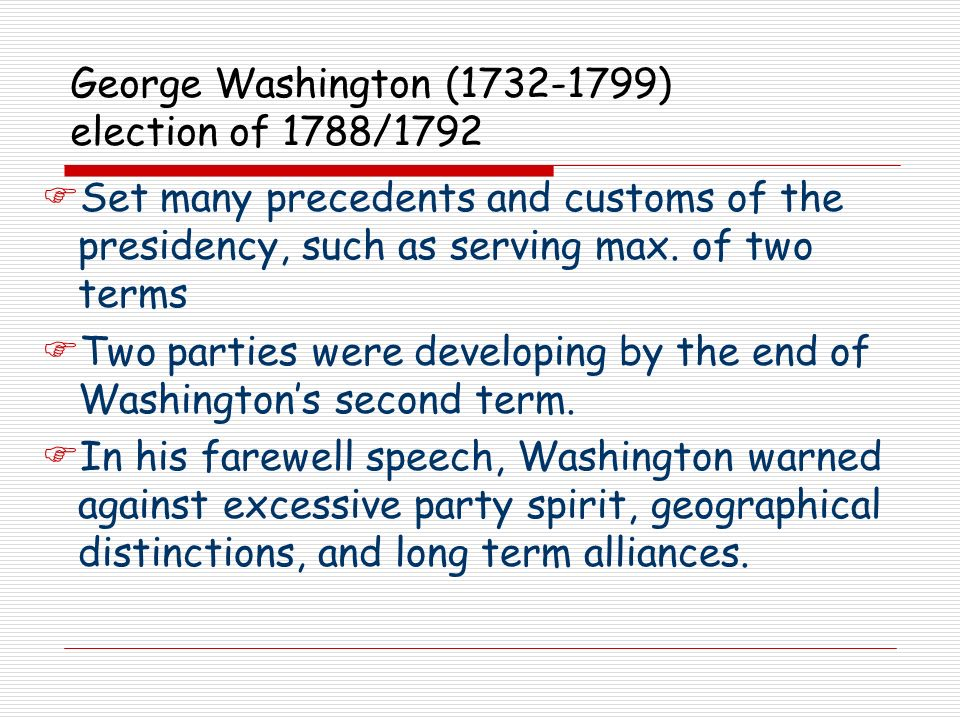 George Washington (1732-1799) election of 1788/1792 Set many precedents and customs of the presidency, such as serving max. of two terms Two parties w