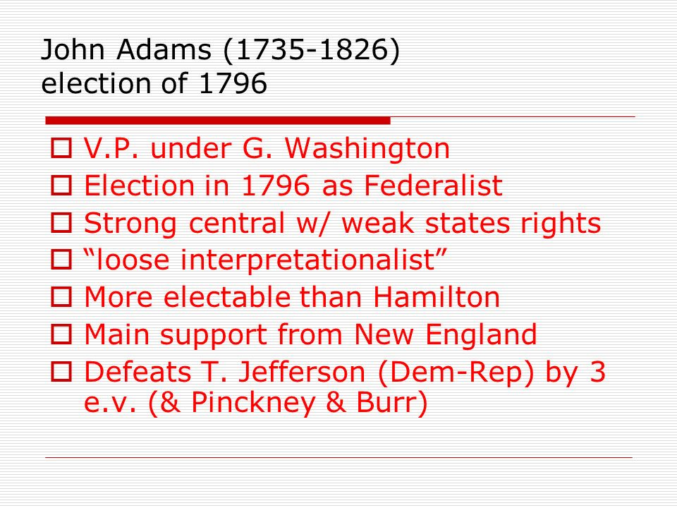 V.P. under G. Washington Election in 1796 as Federalist Strong central w/ weak states rights loose interpretationalist More electable than Hamilton Ma