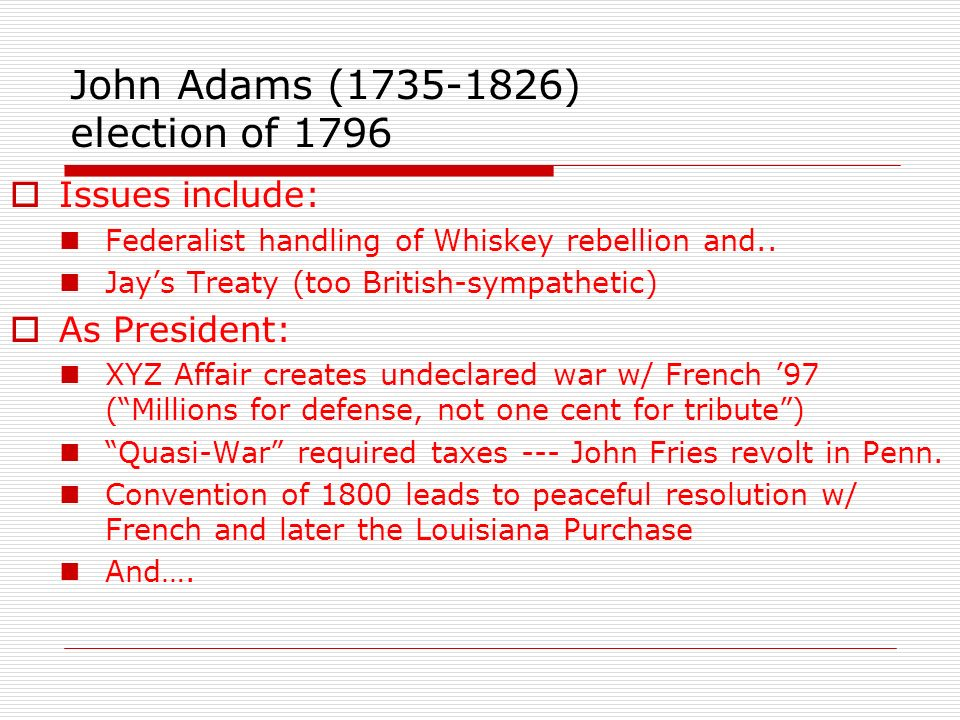 Issues include: Federalist handling of Whiskey rebellion and.. Jays Treaty (too British-sympathetic) As President: XYZ Affair creates undeclared war w