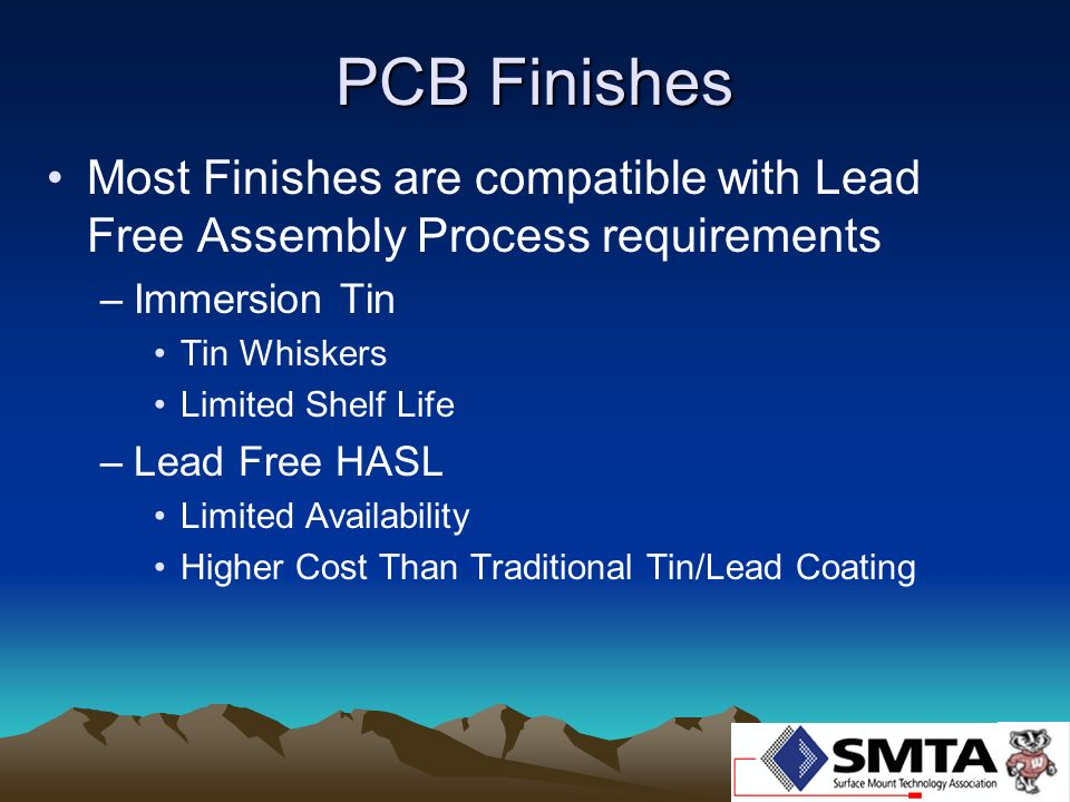 PCB Finishes Most Finishes are compatible with Lead Free Assembly Process requirements –Immersion Tin Tin Whiskers Limited Shelf Life –Lead Free HASL