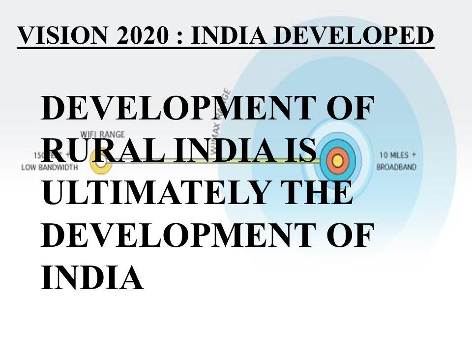VISION 2020 : INDIA DEVELOPED DEVELOPMENT OF RURAL INDIA IS ULTIMATELY THE DEVELOPMENT OF INDIA