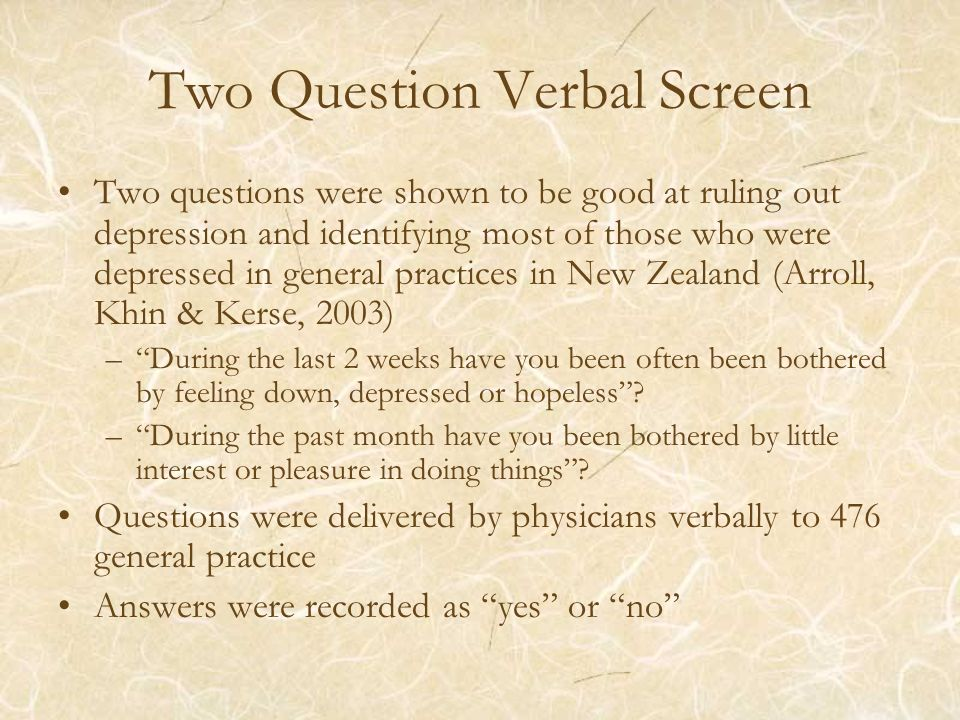 Two Question Verbal Screen Two questions were shown to be good at ruling out depression and identifying most of those who were depressed in general practices in New Zealand (Arroll, Khin & Kerse, 2003) –During the last 2 weeks have you been often been bothered by feeling down, depressed or hopeless.