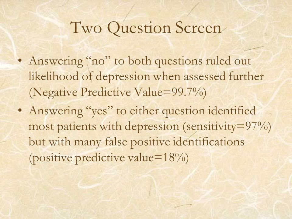 Two Question Screen Answering no to both questions ruled out likelihood of depression when assessed further (Negative Predictive Value=99.7%) Answering yes to either question identified most patients with depression (sensitivity=97%) but with many false positive identifications (positive predictive value=18%)