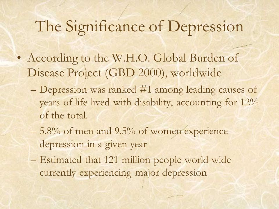 The Significance of Depression According to the W.H.O. Global Burden of Disease Project (GBD 2000), worldwide –Depression was ranked #1 among leading