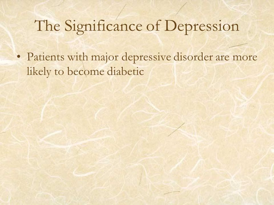 The Significance of Depression Patients with major depressive disorder are more likely to become diabetic