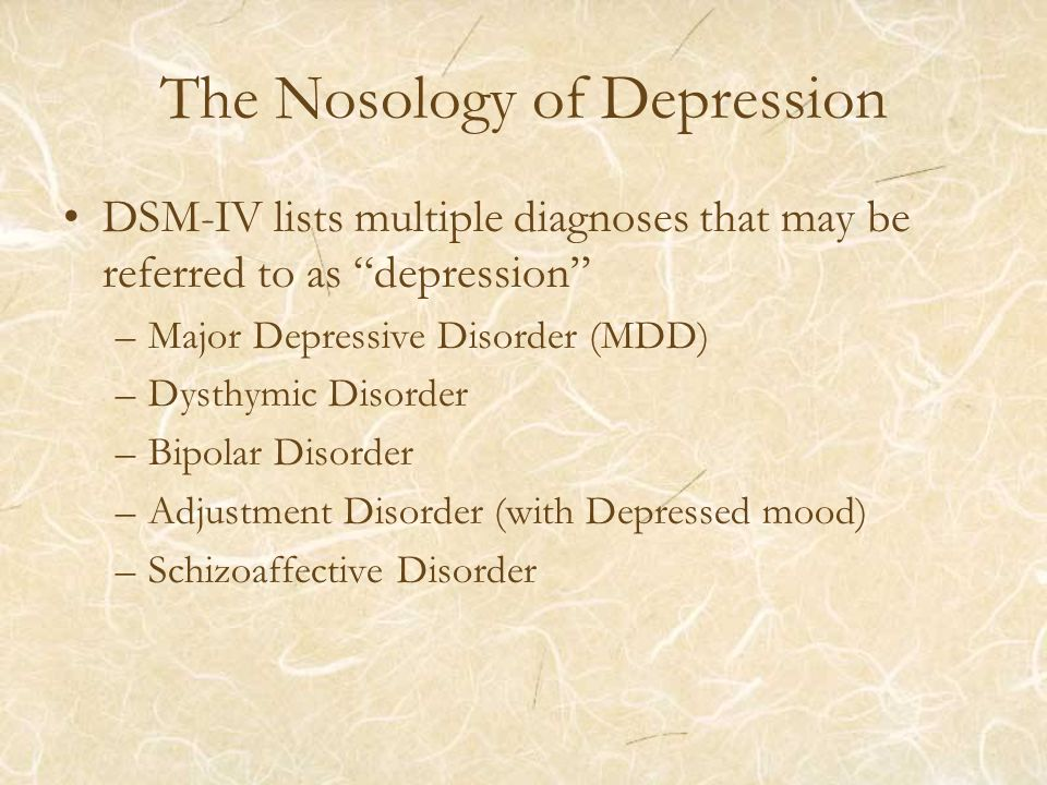 The Nosology of Depression DSM-IV lists multiple diagnoses that may be referred to as depression –Major Depressive Disorder (MDD) –Dysthymic Disorder –Bipolar Disorder –Adjustment Disorder (with Depressed mood) –Schizoaffective Disorder