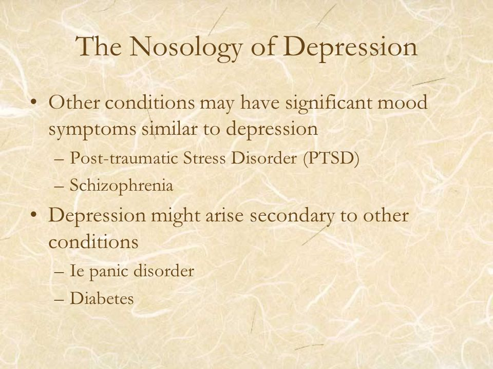 The Nosology of Depression Other conditions may have significant mood symptoms similar to depression –Post-traumatic Stress Disorder (PTSD) –Schizophrenia Depression might arise secondary to other conditions –Ie panic disorder –Diabetes