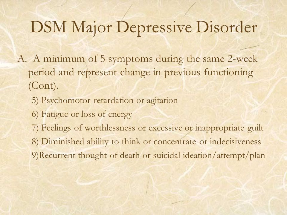 DSM Major Depressive Disorder A. A minimum of 5 symptoms during the same 2-week period and represent change in previous functioning (Cont). 5) Psychom