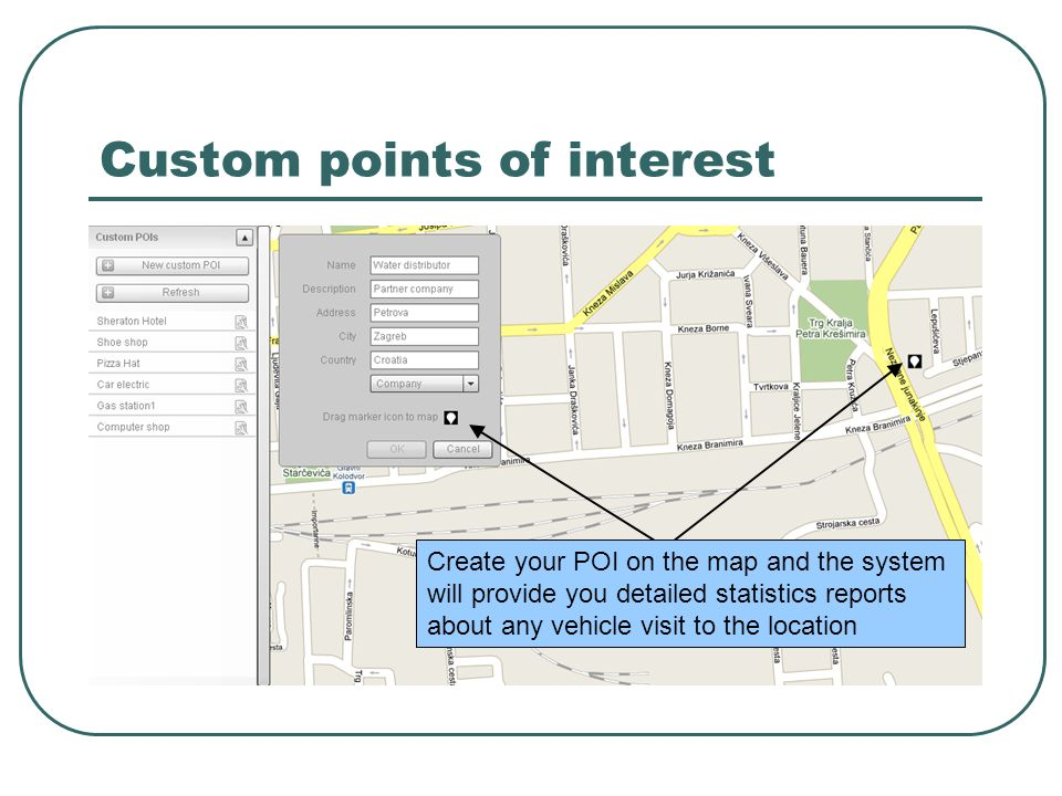 Custom points of interest Create your POI on the map and the system will provide you detailed statistics reports about any vehicle visit to the locati