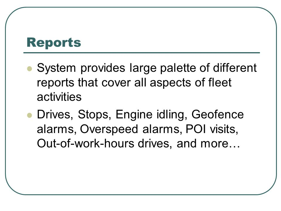 Reports System provides large palette of different reports that cover all aspects of fleet activities Drives, Stops, Engine idling, Geofence alarms, O