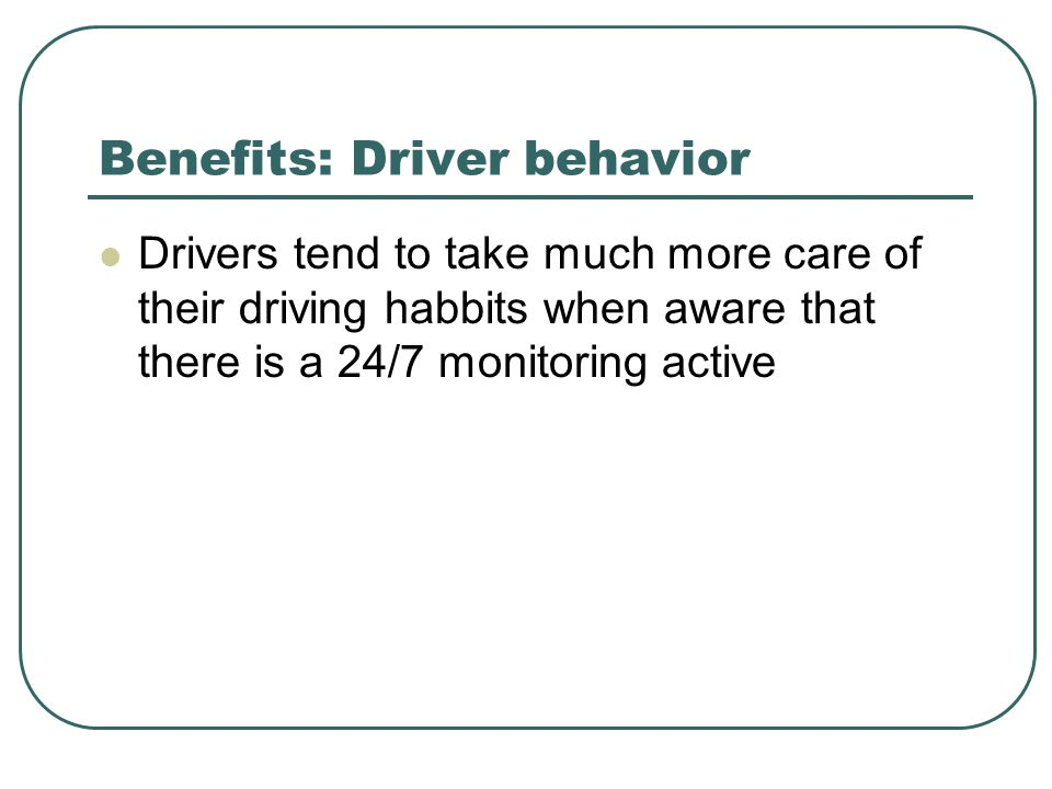 Benefits: Driver behavior Drivers tend to take much more care of their driving habbits when aware that there is a 24/7 monitoring active
