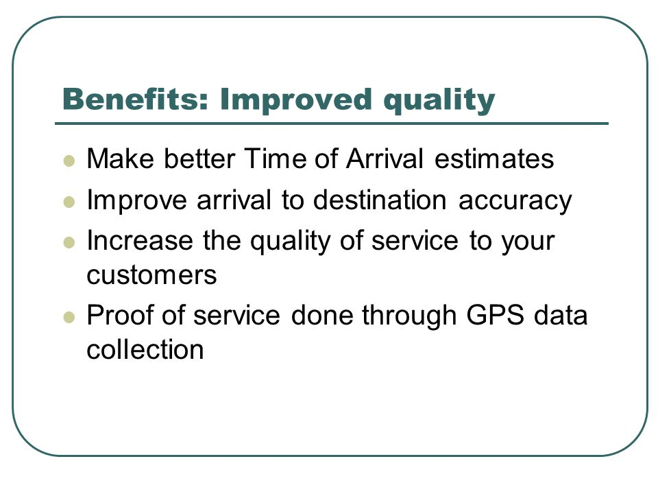 Benefits: Improved quality Make better Time of Arrival estimates Improve arrival to destination accuracy Increase the quality of service to your custo