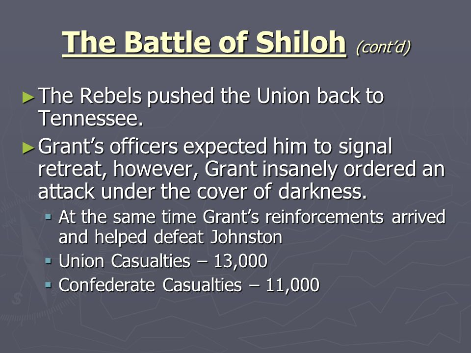The Battle of Shiloh (contd) The Rebels pushed the Union back to Tennessee. The Rebels pushed the Union back to Tennessee. Grants officers expected hi