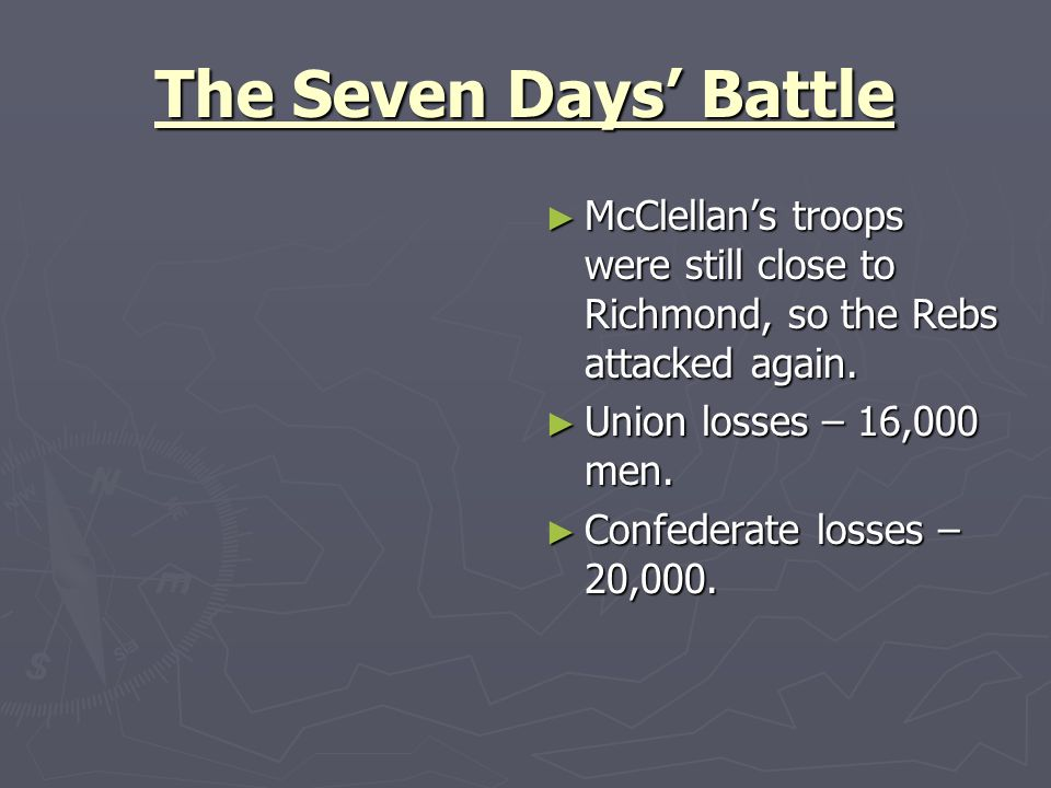 The Seven Days Battle McClellans troops were still close to Richmond, so the Rebs attacked again. Union losses – 16,000 men. Confederate losses – 20,0
