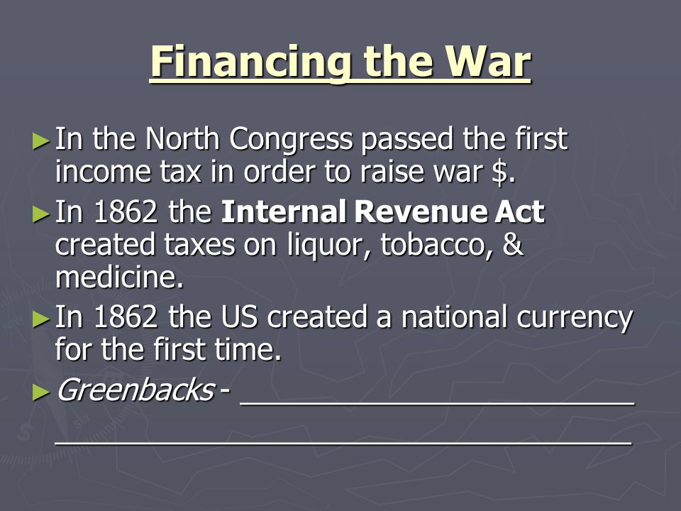 Financing the War In the North Congress passed the first income tax in order to raise war $. In the North Congress passed the first income tax in orde