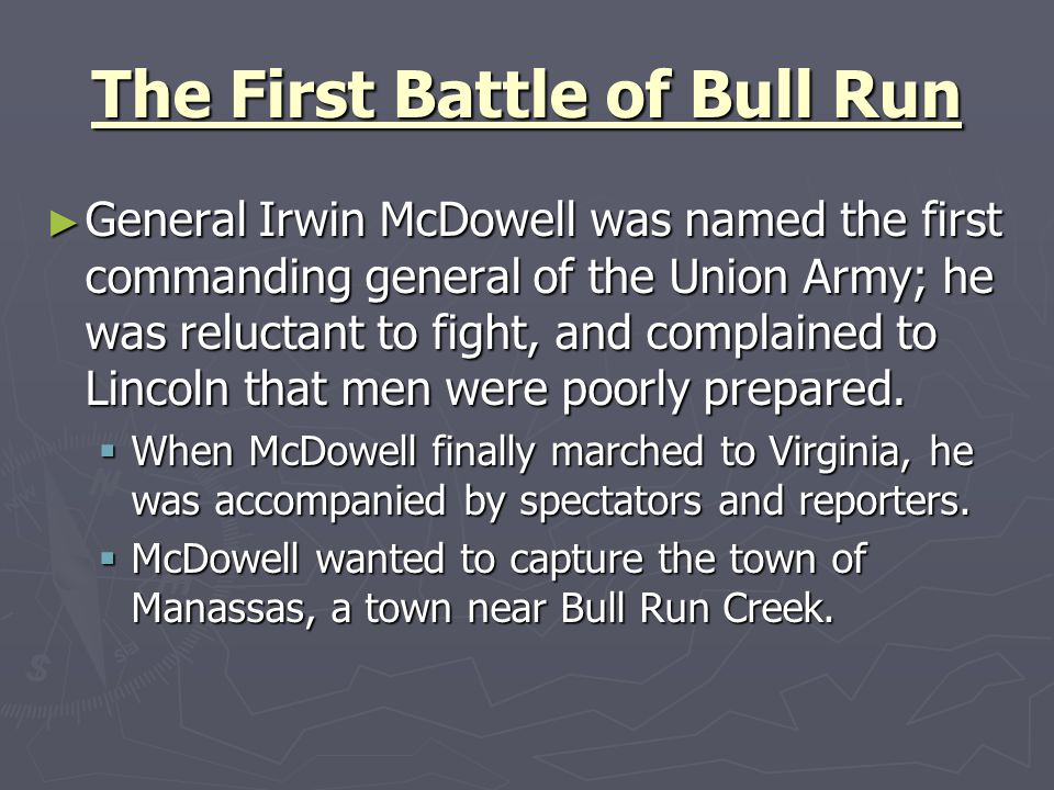 The First Battle of Bull Run General Irwin McDowell was named the first commanding general of the Union Army; he was reluctant to fight, and complaine
