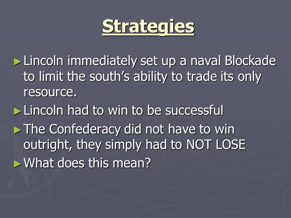 Strategies Strategies Lincoln immediately set up a naval Blockade to limit the souths ability to trade its only resource. Lincoln immediately set up a