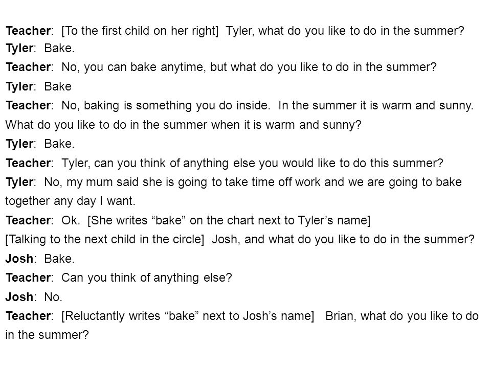 Teacher: [To the first child on her right] Tyler, what do you like to do in the summer.