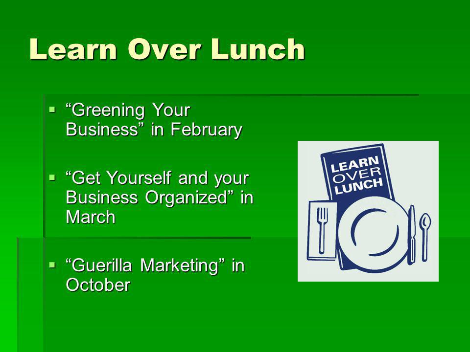 Learn Over Lunch Greening Your Business in February Greening Your Business in February Get Yourself and your Business Organized in March Get Yourself