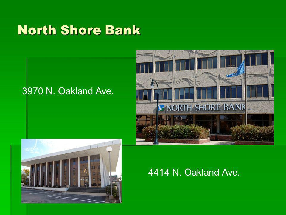 North Shore Bank 3970 N. Oakland Ave. 4414 N. Oakland Ave.