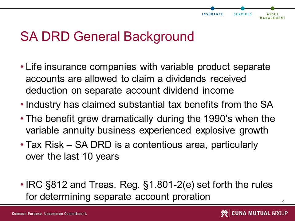 4 SA DRD General Background Life insurance companies with variable product separate accounts are allowed to claim a dividends received deduction on separate account dividend income Industry has claimed substantial tax benefits from the SA The benefit grew dramatically during the 1990s when the variable annuity business experienced explosive growth Tax Risk – SA DRD is a contentious area, particularly over the last 10 years IRC §812 and Treas.