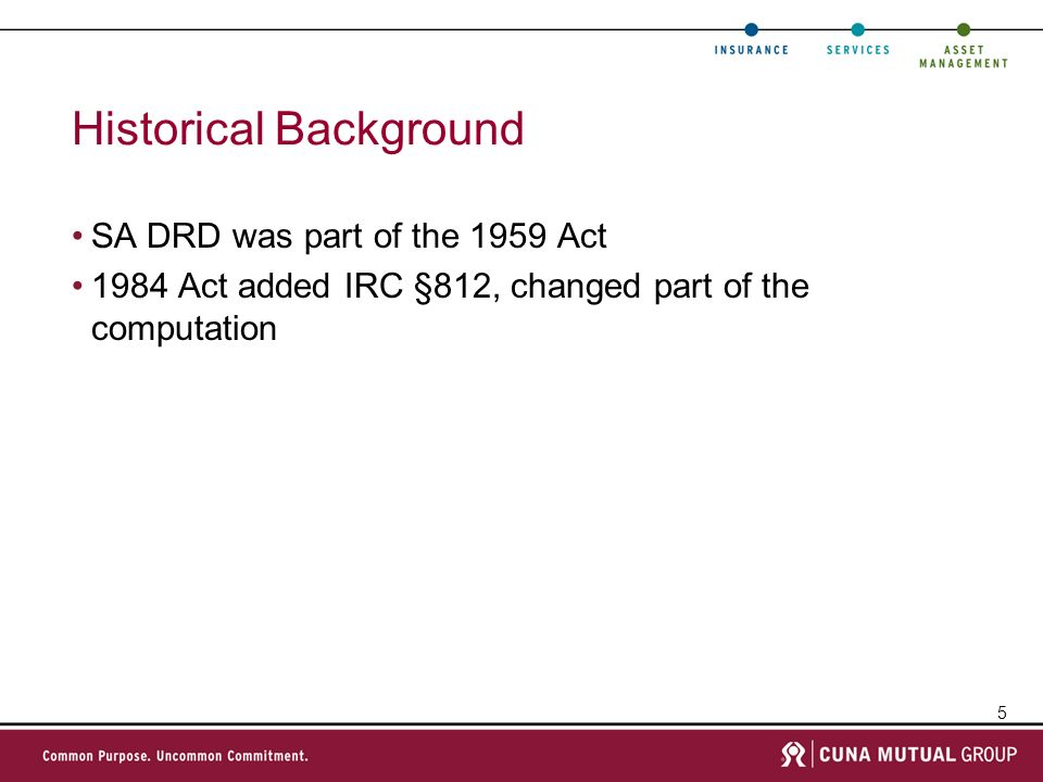 5 Historical Background SA DRD was part of the 1959 Act 1984 Act added IRC §812, changed part of the computation