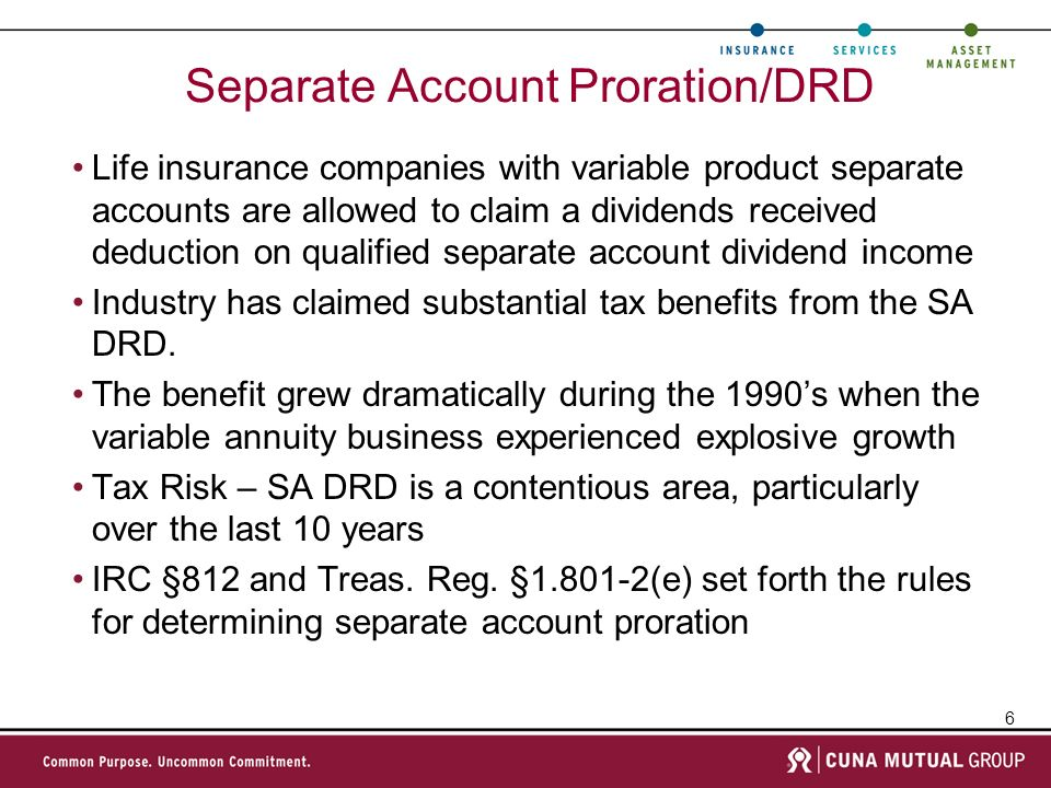 6 Separate Account Proration/DRD Life insurance companies with variable product separate accounts are allowed to claim a dividends received deduction