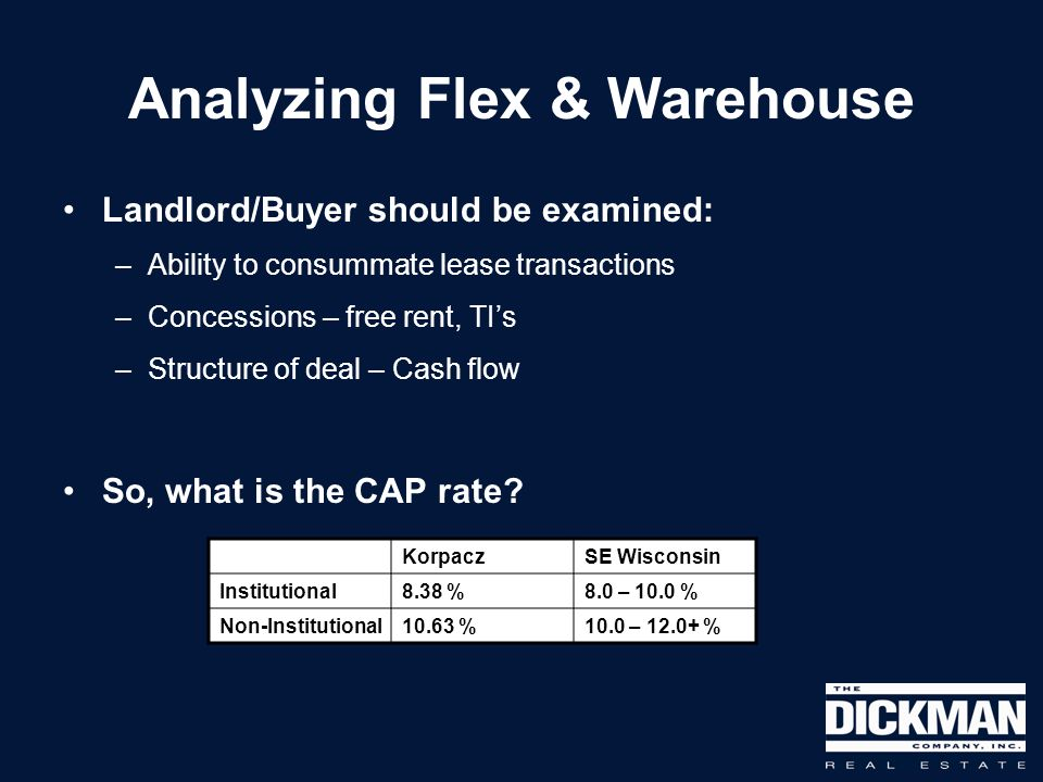 Analyzing Flex & Warehouse Landlord/Buyer should be examined: –Ability to consummate lease transactions –Concessions – free rent, TIs –Structure of deal – Cash flow So, what is the CAP rate.