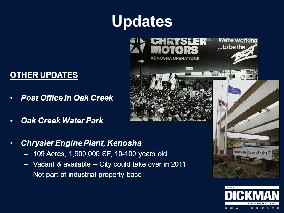 OTHER UPDATES Post Office in Oak Creek Oak Creek Water Park Chrysler Engine Plant, Kenosha –109 Acres, 1,900,000 SF, 10-100 years old –Vacant & availa