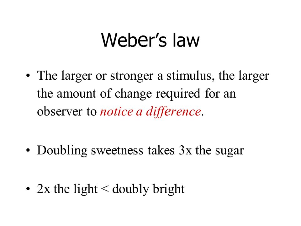Web e rs law The larger or stronger a stimulus, the larger the amount of change re q uired for an observer to notice a diff e rence. Doubling sweetnes