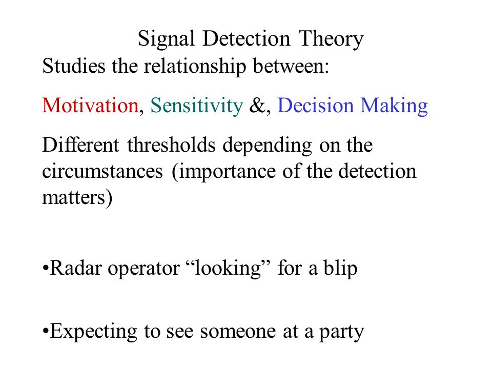 Signal Detection Theory Studies the relationship between: Motivation, Sensitivity &, Decision Making Different thresholds depending on the circumstanc