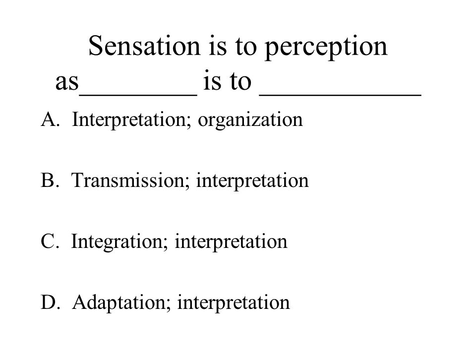 Sensation is to perception as________ is to ___________ A.