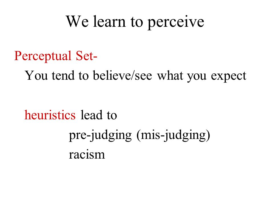 We learn to perceive Perceptual Set- You tend to believe/see what you expect heuristics lead to pre-judging (mis-judging) racism