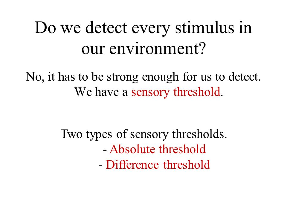 Do we detect every stimulus in our environment? No, it has to be strong enough for us to detect. We have a sensory threshold. Two types of sensory thr