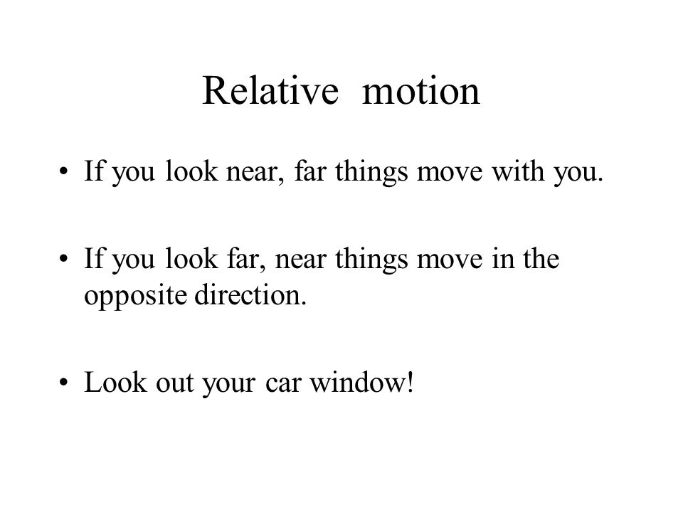 Relative motion If you look near, far things move with you. If you look far, near things move in the opposite direction. Look out your car window!