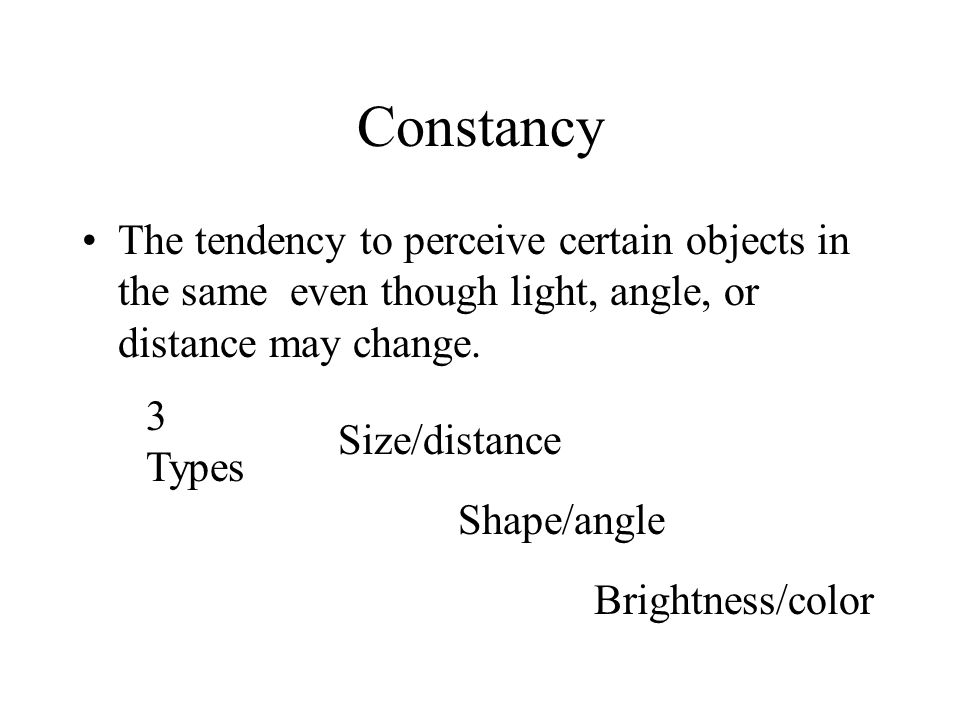 Constancy The tendency to perceive certain objects in the same even though light, angle, or distance may change. Size/distance Shape/angle Brightness/